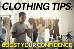 Clothing Tips: Boost Your Confidence