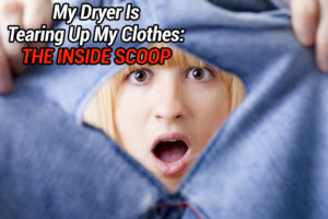 My Dryer Is Tearing Up My Clothes: The Inside Scoop
